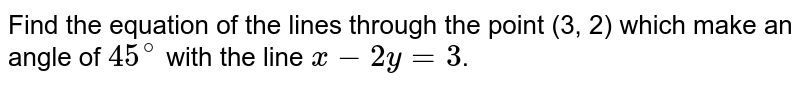 Find the equation of the lines through the point (3, 2) which make an angle of  `45^(@)` with the line `x - 2y = 3`.