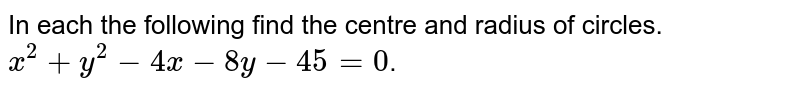 In each the following find the centre and radius of circles. <br> `x^(2)+y^(2)-4x-8y-45=0`.