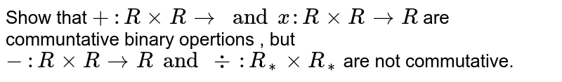 Show that `+: R xx R to and x : R xx R to R` are communtative binary opertions , but ` - : R xx R to R and div : R _(**) xx R _(**)` are not commutative.