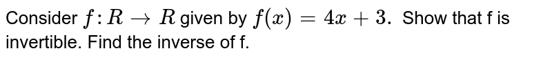Consider `f: R to R` given by `f (x) = 4x = 4x + 3.`  Show that f is invertible. Find the inverse of f.