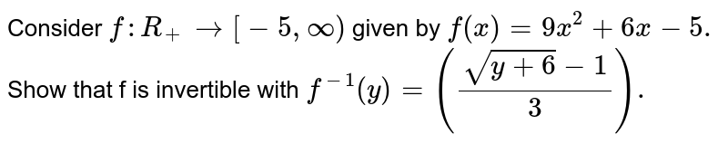Consider `f: R _(+) to [-5, oo)` given by `f (x) = 9x ^(2) + 6x -5.` Show that f is invertible with `f ^(-1) (y) = ((sqrt(y +6) -1)/(3)).`