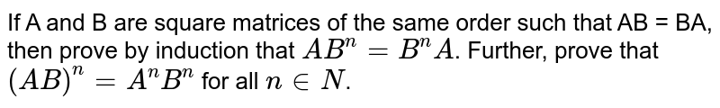 If A and B are square matrices of the same order such that AB = BA, then prove by induction that `AB^(n)=B^(n)A`. Further, prove that `(AB)^(n)=A^(n)B^(n)` for all `n in N`.