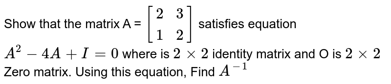 Show that the matrix A = ` {:[( 2,3),( 1,2) ]:} `  satisfies equation `A^(2) -4A +I=0 ` where is `2xx2 ` identity matrix and O is `2xx2`  Zero matrix. Using this equation, Find `A^(-1) `