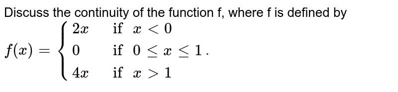 """Discuss the continuity of the function f, where f is defined by <br> `f(x)={{:(2x,"""" if """"x lt 0),(0,"""" if """"0 le x le 1),(4x,"""" if """"x ge 1):}`."""
