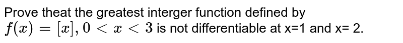 Prove theat the greatest interger function defined by `f(x)= [x], 0 lt x lt 3` is not differentiable at x=1 and x= 2.