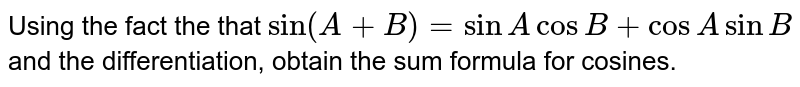 Using the fact the that `sin (A+B)= sin A cos B+ cos A sin B` and the differentiation, obtain the sum formula for cosines.