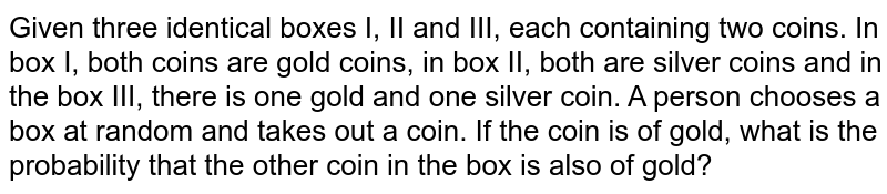 Given three identical boxes I, II and III, each containing two coins. In box I, both coins are gold coins, in box II, both are silver coins and in the box III, there is one gold and one silver coin. A person chooses a box at random and takes out a coin. If the coin is of gold, what is the probability that the other coin in the box is also of gold?