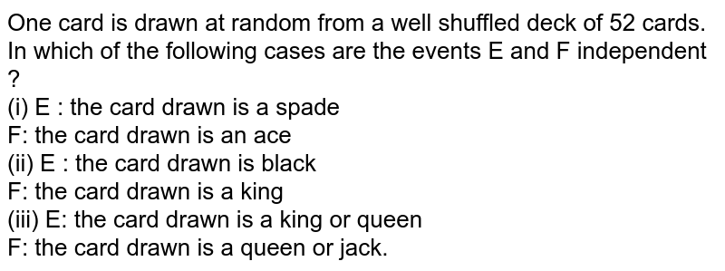 One card is drawn at random from a well shuffled deck of 52 cards. In which of the following cases are the events E and F independent ? <br> (i) E : 'the card drawn is a spade <br> F: 'the card drawn is an ace' <br> (ii) E : 'the card drawn is black' <br> F: 'the card drawn is a king' <br> (iii) E: 'the card drawn is a king or queen' <br> F: 'the card drawn is a queen or jack'.