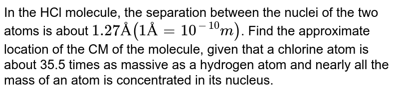 In the HCl molecule, the separation between the nuclei of the two atoms is about `1.27 Å (1 Å = 10^(-10) m)`. Find the approximate location of the CM of the molecule, given that a chlorine atom is about 35.5 times as massive as a hydrogen atom and nearly all the mass of an atom is concentrated in its nucleus.