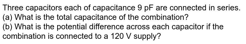 Three capacitors each of capacitance 9 pF are connected in series. <br> (a) What is the total capacitance of the combination? <br> (b) What is the potential difference across each capacitor if the combination is connected to a 120 V supply?