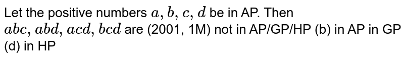Let the positive numbers `a , b , c , d` be in AP. Then `a b c ,a b d ,a c d ,b c d` are (2001, 1M) not in AP/GP/HP   (b) in AP in GP (d) in HP