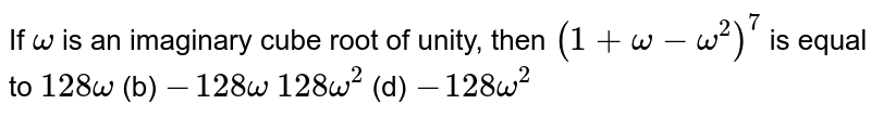 If `omega` is an imaginary cube root of unity, then `(1+omega-omega^2)^7` is equal to `128omega`    (b) `-128omega`  `128omega^2`  (d) `-128omega^2`