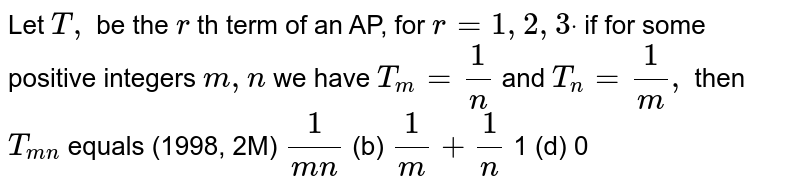 Let `T ,` be the `r` th term of an AP, for `r=1,2,3dot` if for some positive integers `m , n` we have `T_m=1/n` and `T_n=1/m ,` then `T_(m n)` equals (1998, 2M) `1/(m n)`    (b) `1/m+1/n`  1   (d) 0