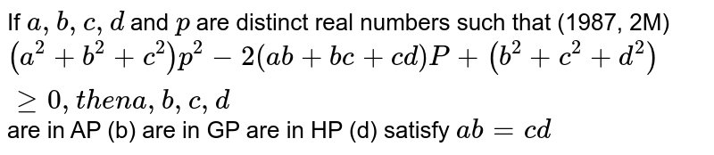 If `a , b , c ,d` and `p` are distinct real numbers such that   (1987, 2M) `(a^2+b^2+c^2)p^2-2(a b+b c+c d)P+(b^2+c^2+d^2)geq0,t h e na , b , c , d`  are in AP   (b) are in GP are in HP   (d) satisfy `a b=c d`