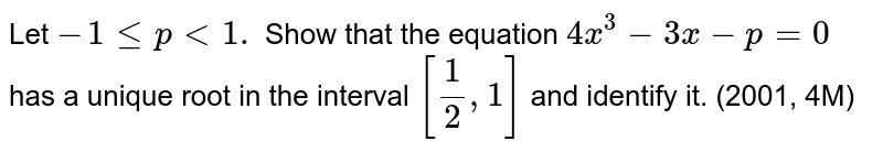 Let `-1lt=p<1.` Show that the equation `4x^3-3x-p=0` has a unique root in the interval `[1/2,1]` and identify it. (2001, 4M)