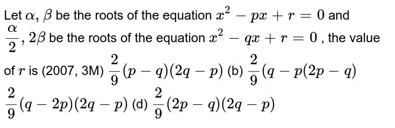 Let `alpha,beta` be the roots of the equation `x^2-p x+r=0` and `alpha/2,2beta` be the roots of the equation `x^2-q x+r=0` , the value of `r` is (2007, 3M) `2/9(p-q)(2q-p)`  (b) `2/9(q-p(2p-q)`  `2/9(q-2p)(2q-p)`  (d) `2/9(2p-q)(2q-p)`