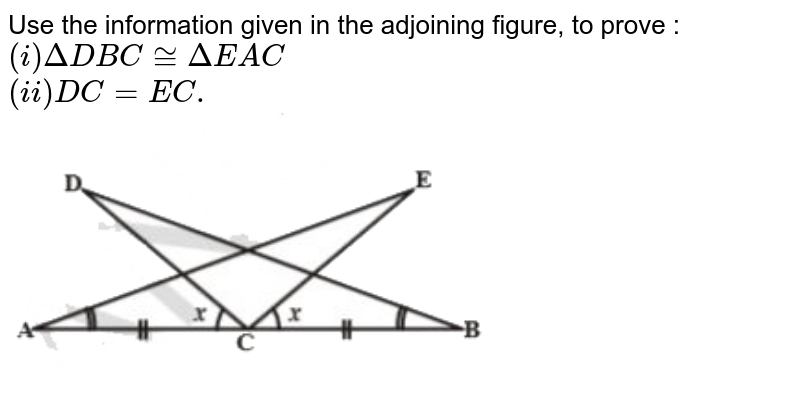 """Use the information given in the adjoining figure, to prove : <br> `(i) DeltaDBC ~= DeltaEAC` <br> `(ii) DC = EC.` <br> <img src=""""https://d10lpgp6xz60nq.cloudfront.net/physics_images/NCERT_KAN_MAT_IX_C07_SLV_005_Q01.png"""" width=""""80%"""">"""
