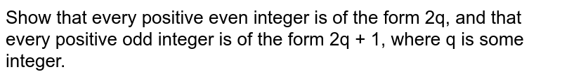 Show that every positive even integer is of the form 2q, and that every positive odd integer is of the form 2q + 1, where q is some integer.