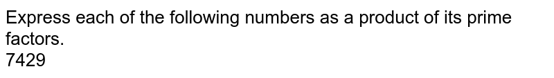 Express each of the following numbers as a product of its prime factors. <br>  7429