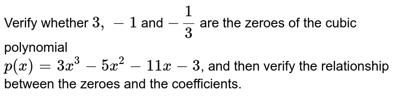 Verify whether `3, -1` and `-(1)/(3)` are the zeroes of the cubic polynomial  <br> `p(x)=3x^(3)-5x^(2)-11x-3`, and then verify the relationship between the zeroes and the coefficients.