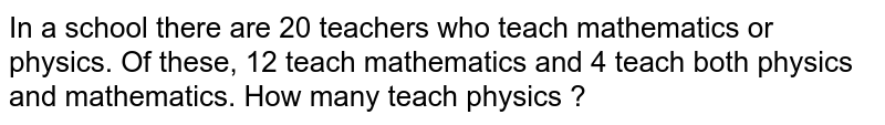In a school there are 20 teachers who teach mathematics or physics. Of these, 12 teach mathematics and 4 teach both physics and mathematics. How many teach physics ?
