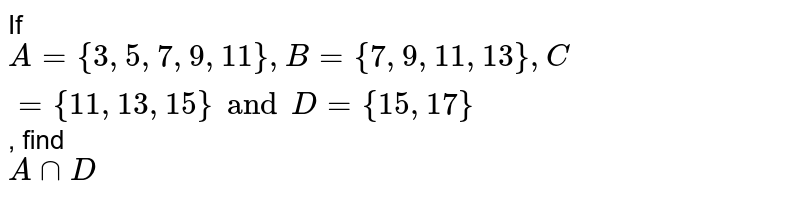 If `A = { 3, 5, 7, 9, 11 }, B = {7, 9, 11, 13}, C = {11, 13, 15} and D = {15, 17}`, find <br> `A ∩ D`