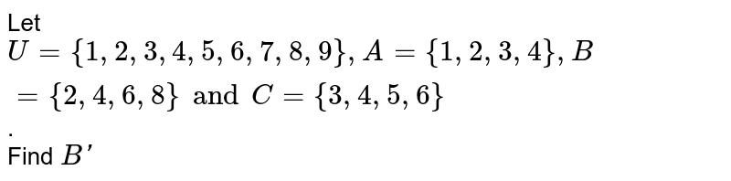 Let `U = { 1, 2, 3, 4, 5, 6, 7, 8, 9 }, A  = { 1, 2, 3, 4}, B = { 2,  4, 6, 8 } and C = { 3, 4, 5, 6 }`. <br> Find `B'`