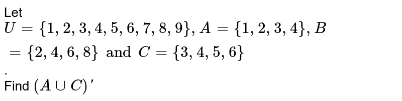 Let `U = { 1, 2, 3, 4, 5, 6, 7, 8, 9 }, A  = { 1, 2, 3, 4}, B = { 2,  4, 6, 8 } and C = { 3, 4, 5, 6 }`. <br> Find `(A ∪ C)′`