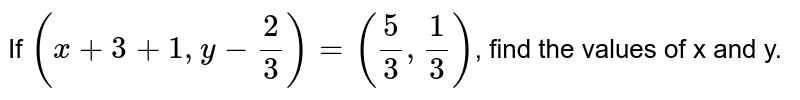 If `(x+3+1, y-2/3)=(5/3, 1/3)`, find the values of x and y.
