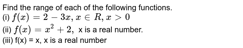 Find the range of each of the following functions. <br> (i) `f(x)=2-3x, x in R, x gt 0` <br> (ii) `f(x)=x^(2)+2x,` x is a real number. <br> (iii) f(x) = x, x is a real number