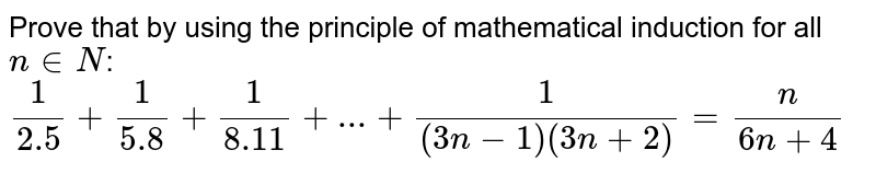 Prove that  by using the principle of mathematical induction for all `n in N`: <br>  `(1)/(2.5)+ (1)/(5.8) + (1)/(8.11)+ ...+(1)/((3n-1)(3n+2))= (n)/(6n+4)`