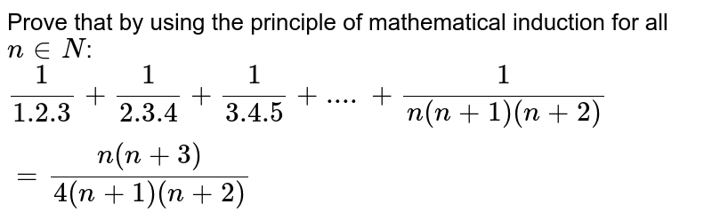 Prove that  by using the principle of mathematical induction for all `n in N`: <br>  `(1)/(1.2.3)+ (1)/(2.3.4)+ (1)/(3.4.5)+....+ (1)/(n(n+1)(n+2))= (n(n+3))/(4(n+1)(n+2))`