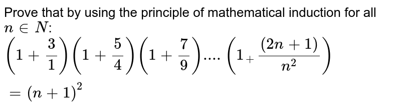 Prove that  by using the principle of mathematical induction for all `n in N`: <br>  `(1+(3)/(1))(1+(5)/(4))(1+(7)/(9))....(1_+((2n+1))/(n^(2)))= (n+1)^(2)`