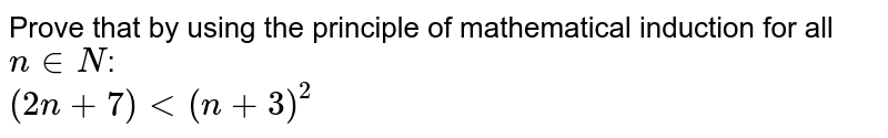 Prove that  by using the principle of mathematical induction for all `n in N`: <br>  `(2n+7) lt (n+3)^(2)`