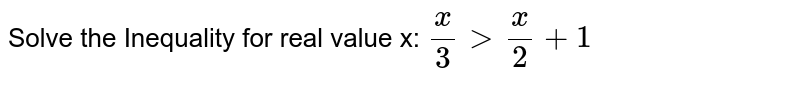 Solve the Inequality for real value x: `(x)/(3) gt (x)/(2) + 1`