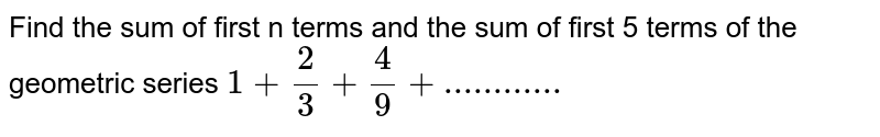 Find the sum of first n terms and the sum of first 5 terms of the geometric series `1+ 2/3 +4/9 +............`