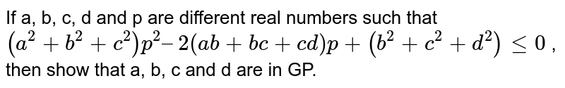 If a, b, c, d and p are different real numbers such that `(a^2 + b^2 + c^2)p^2 – 2(ab + bc + cd) p + (b^2 + c^2 + d^2) le 0` , then show that a, b, c and d are in GP.