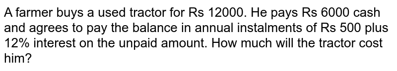 A farmer buys a used tractor for Rs 12000. He pays Rs 6000 cash and agrees to pay the balance in annual instalments of Rs 500 plus 12% interest on the unpaid amount. How much will the tractor cost him?