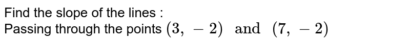 """Find the slope of the lines : <br> Passing through the points `(3, - 2) """" and """" (7, -2)`"""