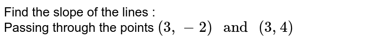 """Find the slope of the lines : <br> Passing through the points `(3, - 2) """" and """" (3, 4)`"""