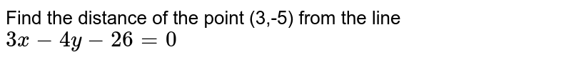 Find the distance of the point `(3, - 5) ` from the line `3x - 4y - 26 = 0 `.