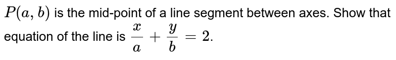 `P( a, b)`  is the mid-point of a line segment between axes. Show that equation of the line is `x/a + y/b = 2`.