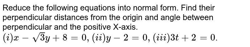 Reduce the following equations into normal form. Find their perpendicular distances from the origin and angle between perpendicular and the positive X-axis. <br> `(i) x - sqrt 3y + 8 = 0, (ii) y - 2 = 0 ,  (iii) 3t + 2 = 0 `.