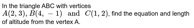 """In the triangle ABC with vertices  `A (2, 3) , B (4, -1) """" and """" C (1, 2)`, find the equation and length of altitude from the vertex A."""