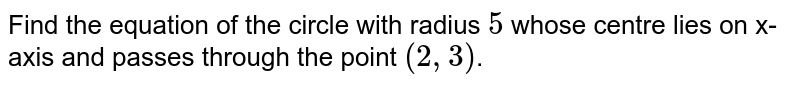 Find the equation of the circle with radius `5` whose centre lies on x-axis and passes through the point `(2,3)`.