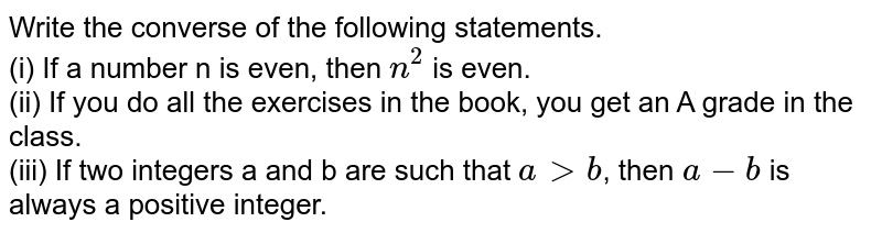 Write the converse of the following statements. <br> (i) If a number n is even, then `n^(2)` is even. <br> (ii) If you do all the exercises in the book, you get an A grade in the class. <br> (iii) If two integers a and b are such that `a gt b`, then `a -b` is always a positive integer.