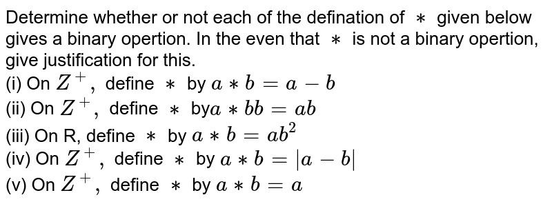 Determine whether or not each of the defination of `**` given below gives a binary opertion. In the even that `**` is not a binary opertion, give justification for this. <br> (i) On `Z ^(+),` define `**` by `a ** b =a -b` <br> (ii) On `Z ^(+),` define `**` by` a **b b =ab` <br> (iii) On R, define `**` by `a **b =ab ^(2)` <br> (iv) On `Z ^(+),` define `**` by `a ** b =  a-b ` <br> (v) On `Z ^(+),` define `**` by `a ** b =a`