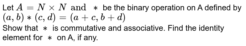 Let `A = N xx N and **` be the binary opertion on A defined by <br> ` (a,b) ** (c,d) = (a + c, b+d)`  <br> Show that `**` is commutative and associative. Find the identity element for `**` on A, if any.