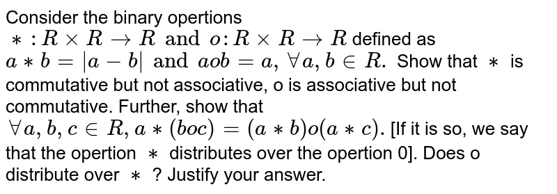 Consider the binary opertions `**: R xx R to R and o : R xx R to R` defined as `a ** b =  a -b  and a o b =a, AA a, b in R.` Show that `**` is commutative but not associative, o is associative but not commutative. Further, show that `AA a,b,c in R, a ** (b o c) = (a**b) o (a **c).`[If it is so, we say that the opertion `**` distributes over the opertion 0]. Does o distribute over `**` ? Justify your answer.