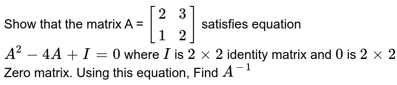 Show that the matrix A = ` {:[( 2,3),( 1,2) ]:} `  satisfies equation `A^(2) -4A +I=0 ` where `I` is `2xx2 ` identity matrix and `0` is `2xx2`  Zero matrix. Using this equation, Find `A^(-1) `